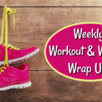 Weekly Workout & Writing Wrap Up